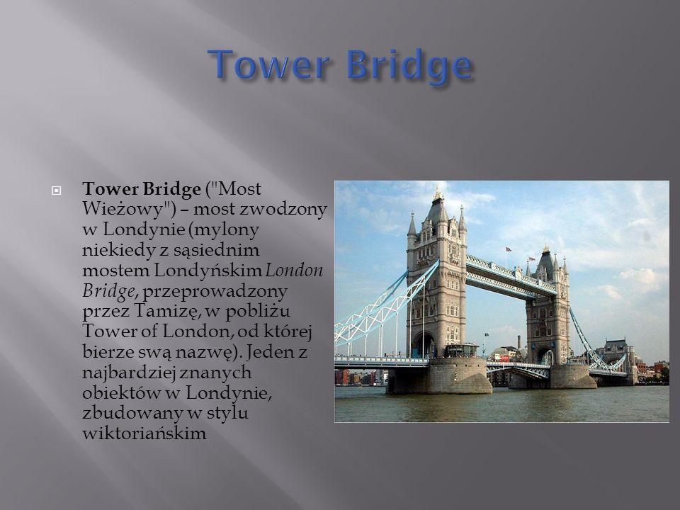  Tower Bridge ( Most Wieżowy ) – most zwodzony w Londynie (mylony niekiedy z sąsiednim mostem Londyńskim London Bridge, przeprowadzony przez Tamizę, w pobliżu Tower of London, od której bierze swą nazwę).