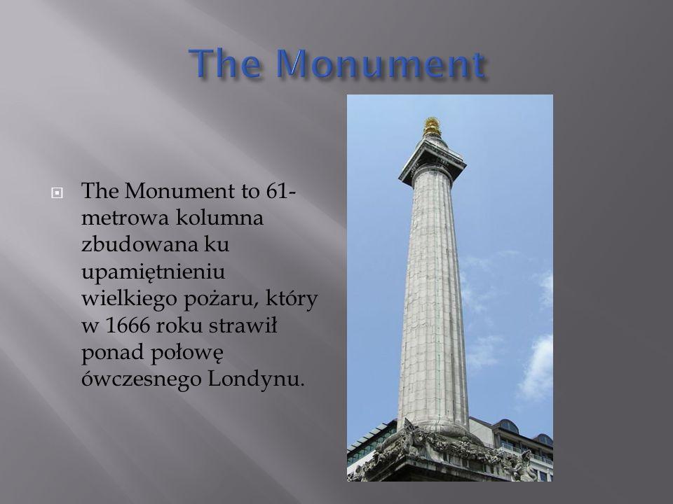  The Monument to 61- metrowa kolumna zbudowana ku upamiętnieniu wielkiego pożaru, który w 1666 roku strawił ponad połowę ówczesnego Londynu.