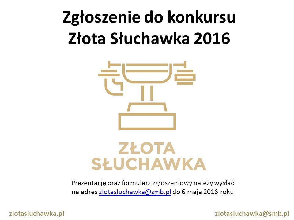 Zgłoszenie do konkursu Złota Słuchawka 2016 zlotasluchawka.pl zlotasluchawka@smb.pl Prezentację oraz formularz zgłoszeniowy należy wysłać na adres zlotasluchawka@smb.pl do 6 maja 2016 rokuzlotasluchawka@smb.pl