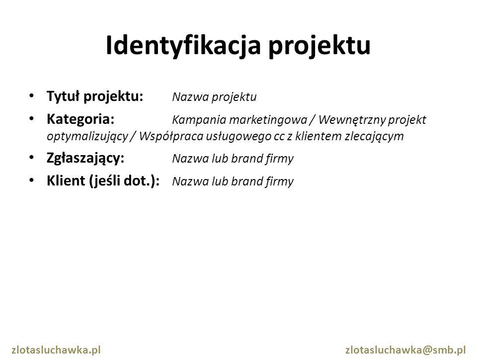 Identyfikacja projektu Tytuł projektu: Nazwa projektu Kategoria: Kampania marketingowa / Wewnętrzny projekt optymalizujący / Współpraca usługowego cc z klientem zlecającym Zgłaszający: Nazwa lub brand firmy Klient (jeśli dot.): Nazwa lub brand firmy zlotasluchawka.pl zlotasluchawka@smb.pl