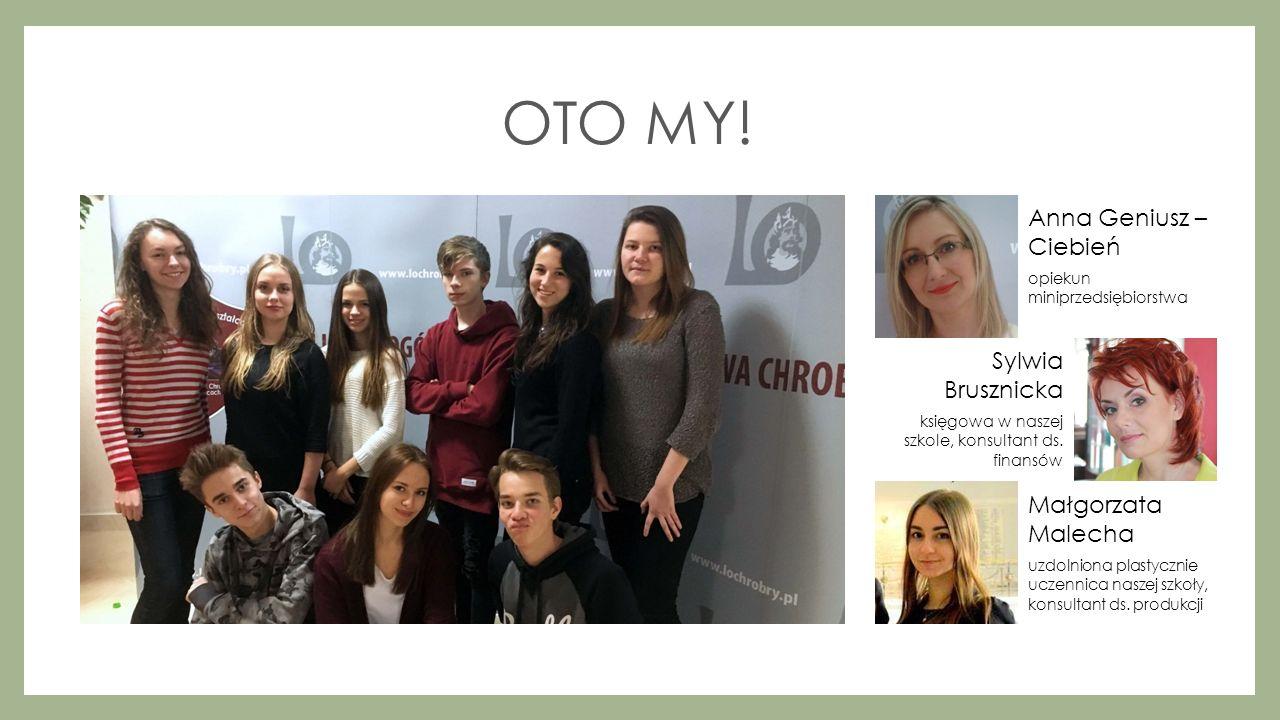 OTO MY! Anna Geniusz – Ciebień opiekun miniprzedsiębiorstwa Sylwia Brusznicka księgowa w naszej szkole, konsultant ds. finansów Małgorzata Malecha uzd