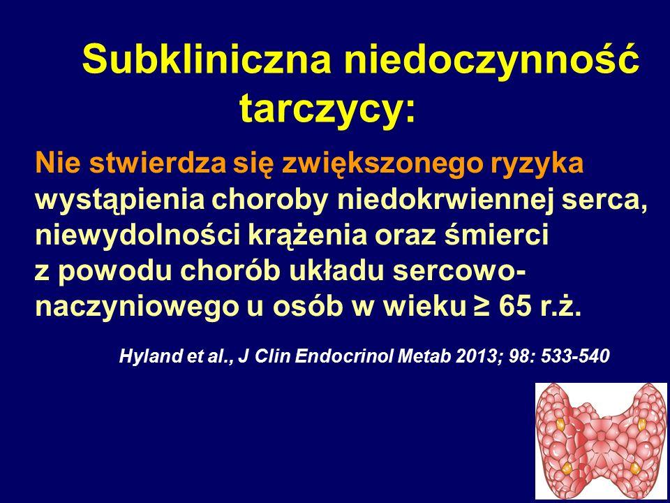 Subkliniczna niedoczynność tarczycy: Nie stwierdza się zwiększonego ryzyka wystąpienia choroby niedokrwiennej serca, niewydolności krążenia oraz śmier