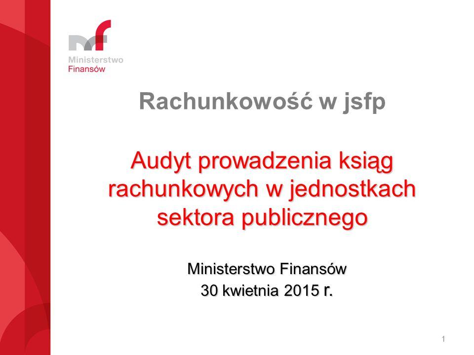 Rachunkowość w jsfp Audyt prowadzenia ksiąg rachunkowych w jednostkach sektora publicznego Ministerstwo Finansów 30 kwietnia 2015 r. 1