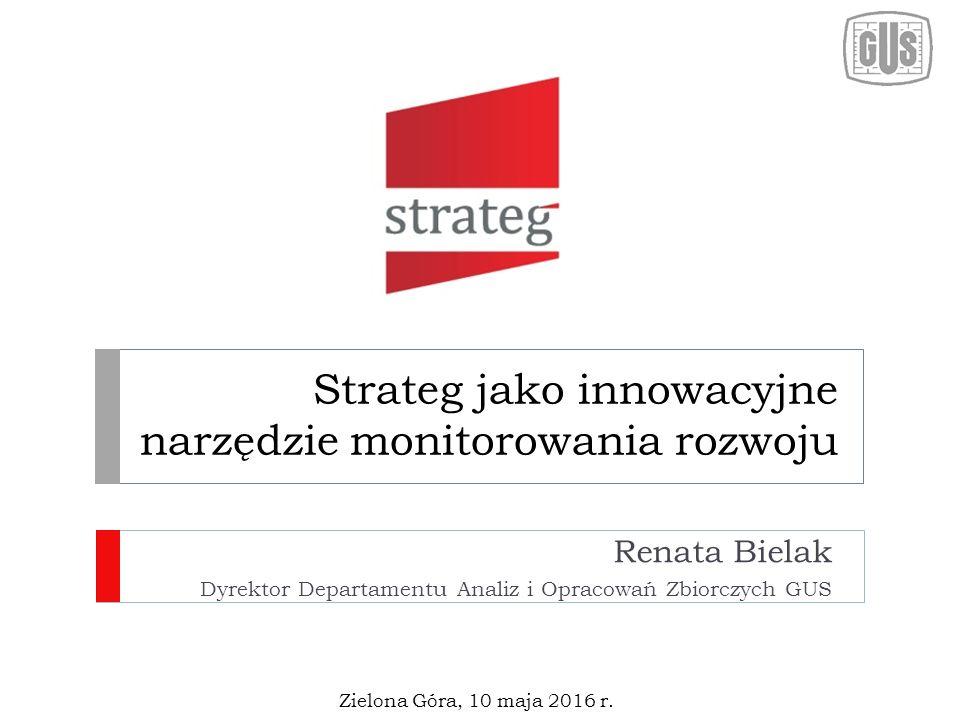 Strateg jako innowacyjne narzędzie monitorowania rozwoju Renata Bielak Dyrektor Departamentu Analiz i Opracowań Zbiorczych GUS Zielona Góra, 10 maja 2016 r.