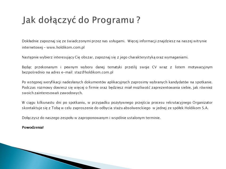 Osoby zainteresowane, po zapoznaniu się z regulaminem uczestnictwa prosimy o przesyłanie aplikacji (CV oraz list motywacyjny) na adres podany poniżej : staz@holdikom.com.pl Ewentualne pytania prosimy kierować pod nr tel.