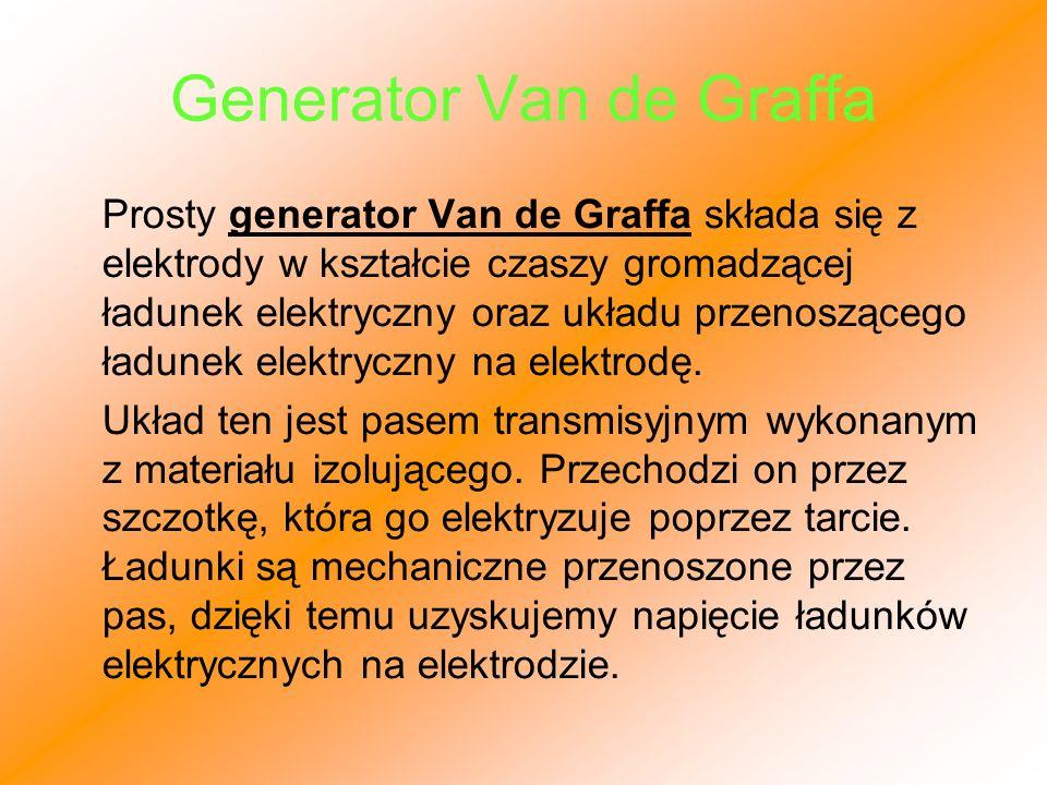 Generator Van de Graffa Prosty generator Van de Graffa składa się z elektrody w kształcie czaszy gromadzącej ładunek elektryczny oraz układu przenoszą