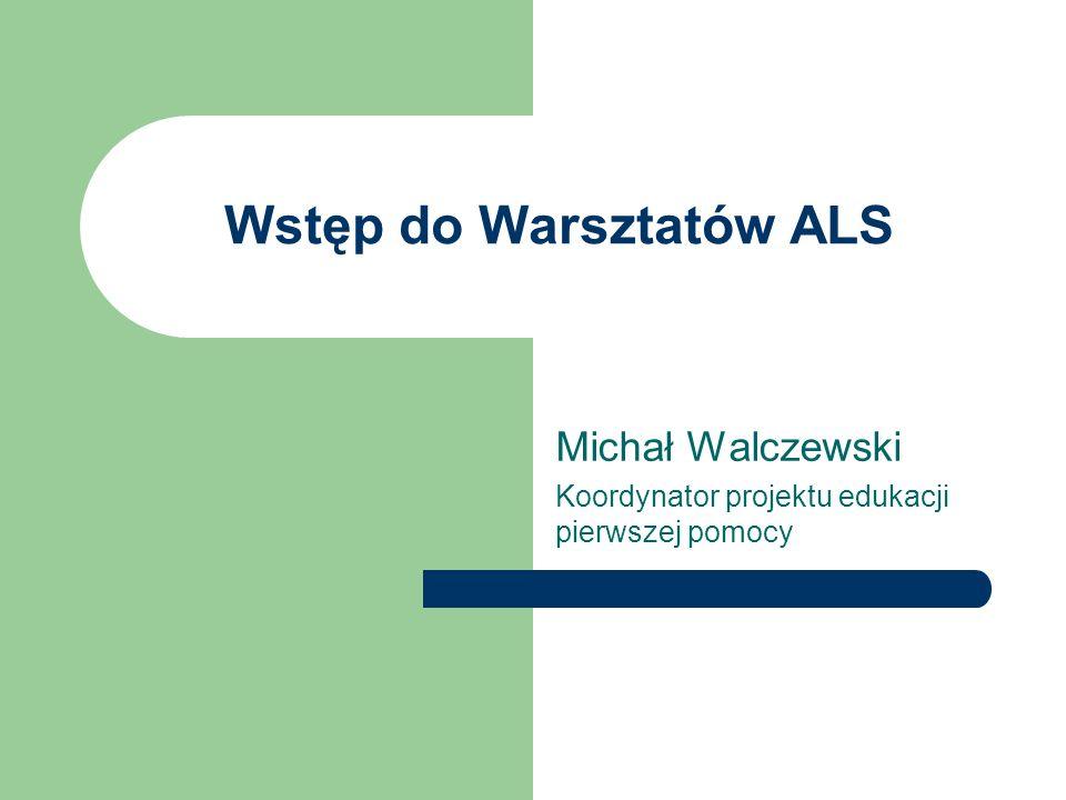 Wstęp do Warsztatów ALS Michał Walczewski Koordynator projektu edukacji pierwszej pomocy