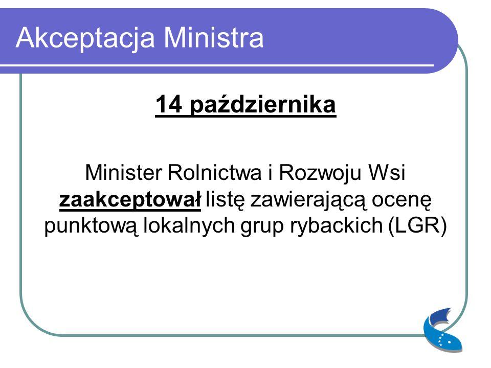 Akceptacja Ministra 14 października Minister Rolnictwa i Rozwoju Wsi zaakceptował listę zawierającą ocenę punktową lokalnych grup rybackich (LGR)