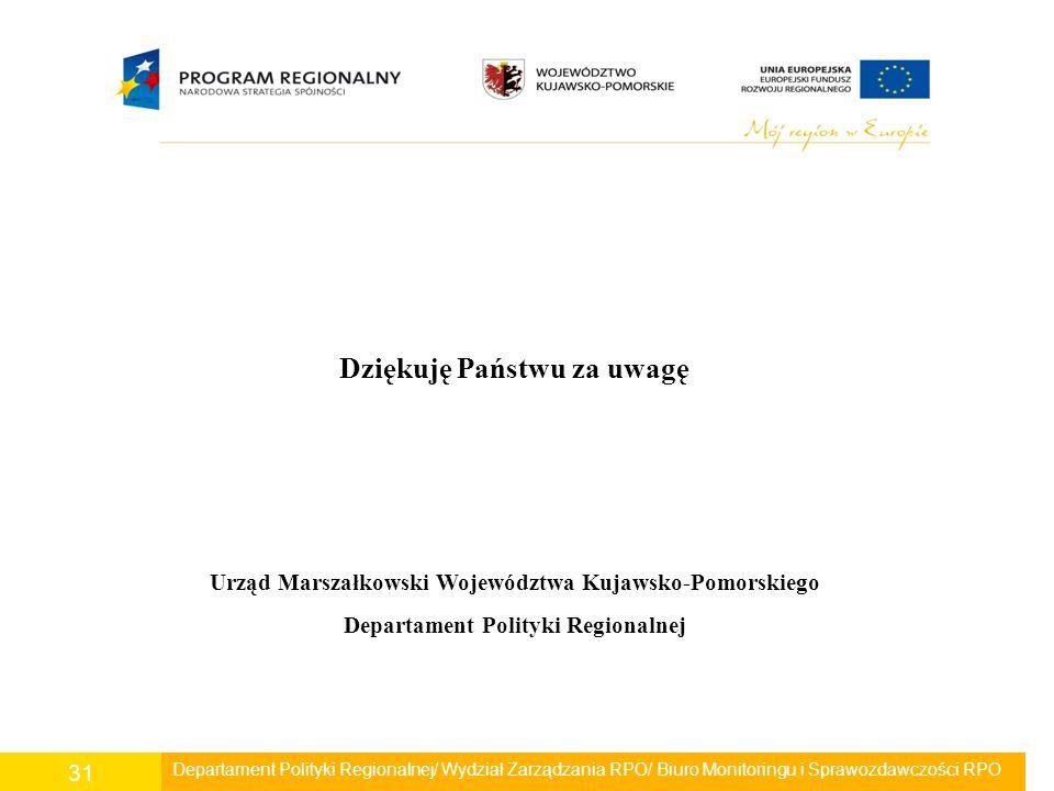 Departament Polityki Regionalnej/ Wydział Zarządzania RPO/ Biuro Monitoringu i Sprawozdawczości RPO 31 Dziękuję Państwu za uwagę Urząd Marszałkowski W