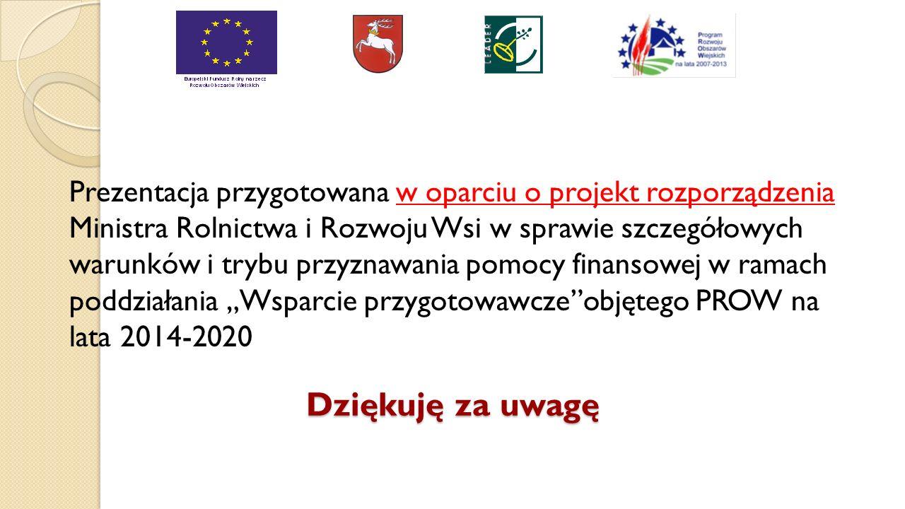 """Dziękuję za uwagę Prezentacja przygotowana w oparciu o projekt rozporządzenia Ministra Rolnictwa i Rozwoju Wsi w sprawie szczegółowych warunków i trybu przyznawania pomocy finansowej w ramach poddziałania """"Wsparcie przygotowawcze objętego PROW na lata 2014-2020"""