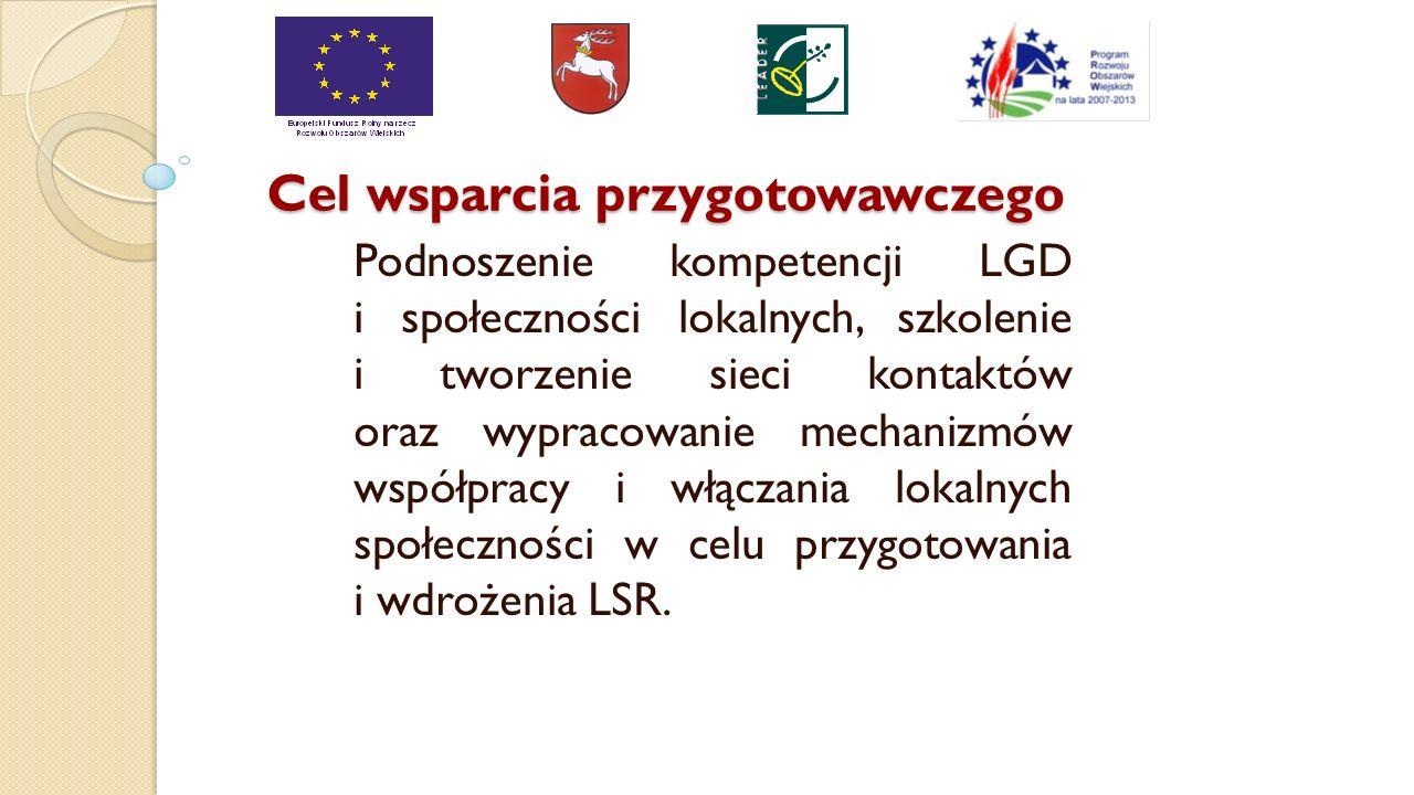 Cel wsparcia przygotowawczego Podnoszenie kompetencji LGD i społeczności lokalnych, szkolenie i tworzenie sieci kontaktów oraz wypracowanie mechanizmów współpracy i włączania lokalnych społeczności w celu przygotowania i wdrożenia LSR.