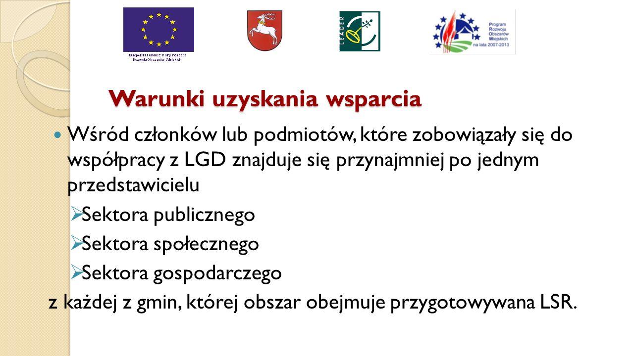Warunki uzyskania wsparcia Wśród członków lub podmiotów, które zobowiązały się do współpracy z LGD znajduje się przynajmniej po jednym przedstawicielu  Sektora publicznego  Sektora społecznego  Sektora gospodarczego z każdej z gmin, której obszar obejmuje przygotowywana LSR.