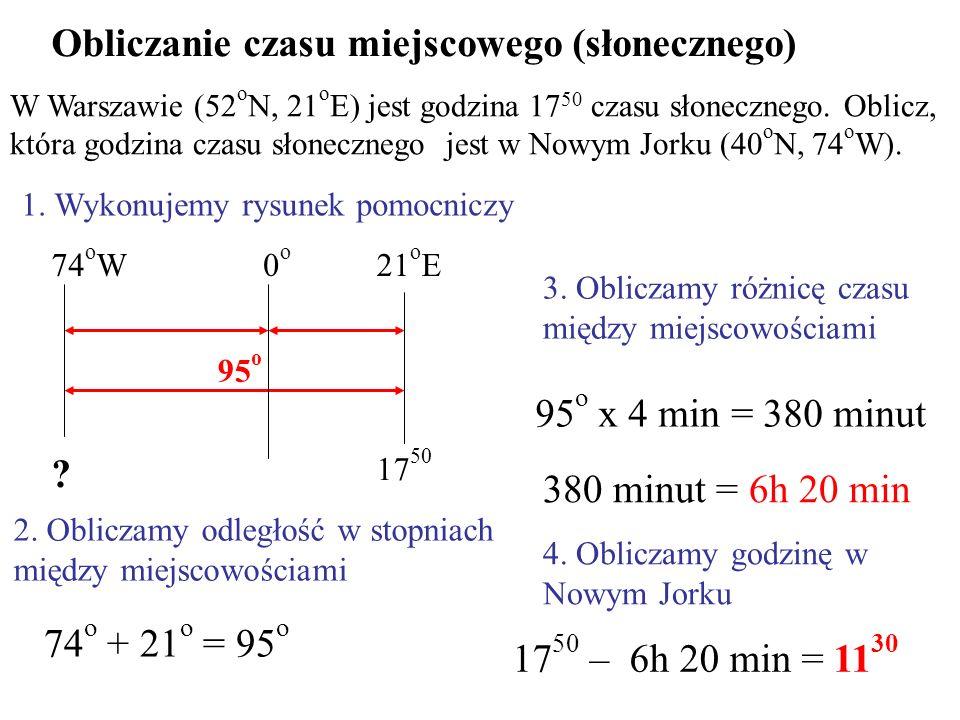 Obliczanie czasu miejscowego (słonecznego) W Warszawie (52 o N, 21 o E) jest godzina 17 50 czasu słonecznego. Oblicz, która godzina czasu słonecznego