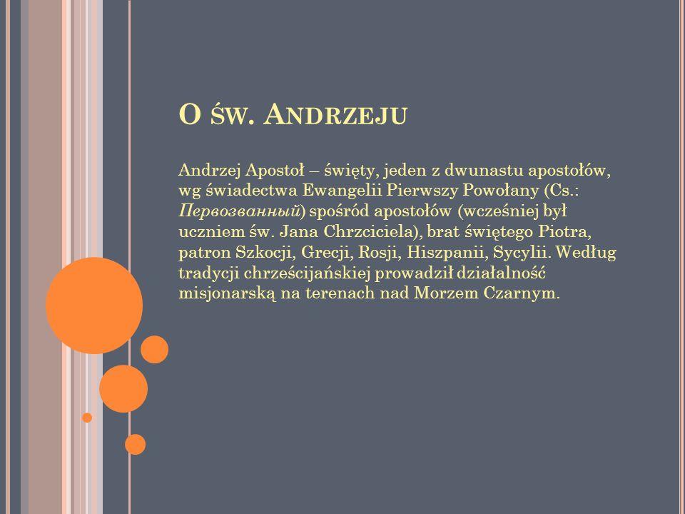O ŚW. A NDRZEJU Andrzej Apostoł – święty, jeden z dwunastu apostołów, wg świadectwa Ewangelii Pierwszy Powołany (Cs.: Первозванный ) spośród apostołów