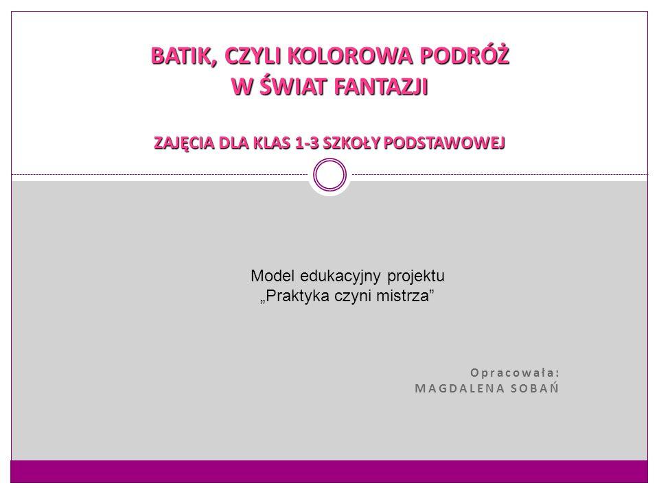 """Opracowała: MAGDALENA SOBAŃ BATIK, CZYLI KOLOROWA PODRÓŻ W ŚWIAT FANTAZJI ZAJĘCIA DLA KLAS 1-3 SZKOŁY PODSTAWOWEJ Model edukacyjny projektu """"Praktyka"""