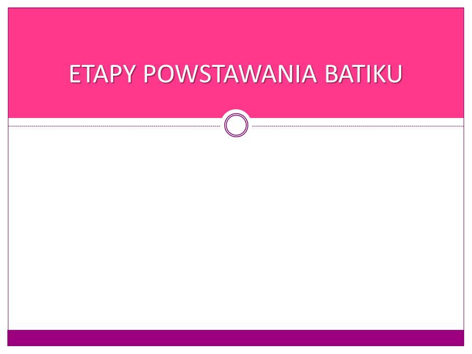 ETAPY POWSTAWANIA BATIKU