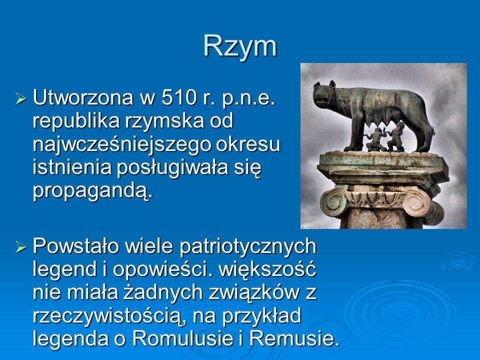 Rzym  Utworzona w 510 r. p.n.e. republika rzymska od najwcześniejszego okresu istnienia posługiwała się propagandą.  Powstało wiele patriotycznych l