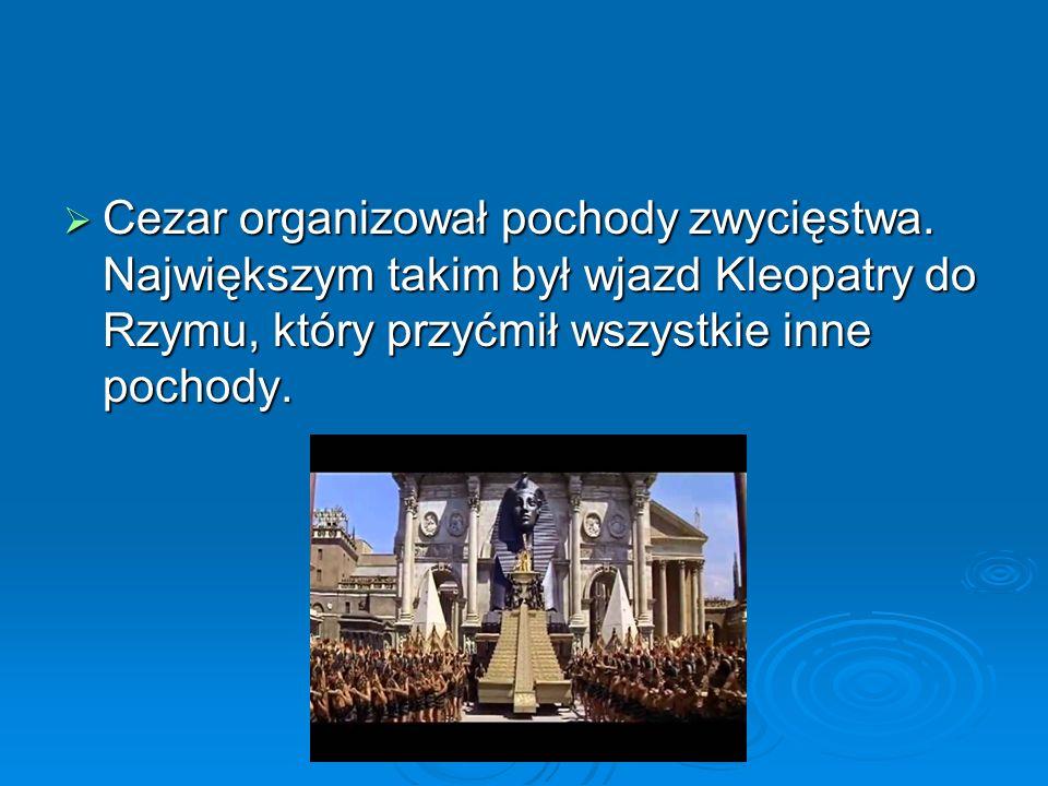  Cezar organizował pochody zwycięstwa. Największym takim był wjazd Kleopatry do Rzymu, który przyćmił wszystkie inne pochody.