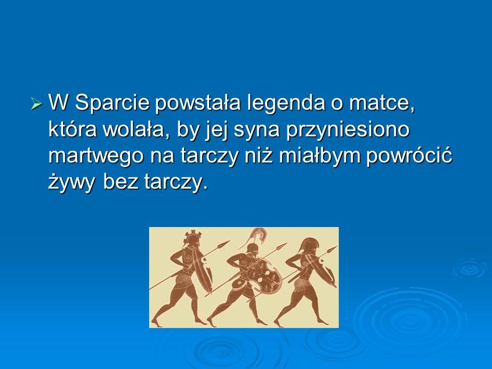  W Sparcie powstała legenda o matce, która wolała, by jej syna przyniesiono martwego na tarczy niż miałbym powrócić żywy bez tarczy.