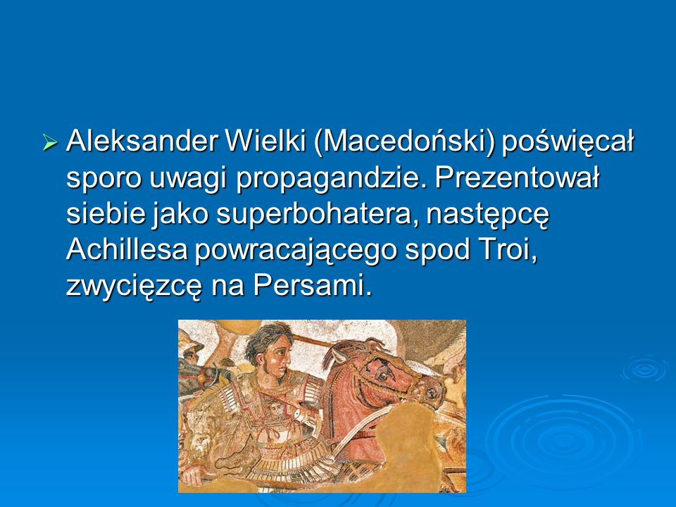  Aleksander Wielki (Macedoński) poświęcał sporo uwagi propagandzie. Prezentował siebie jako superbohatera, następcę Achillesa powracającego spod Troi