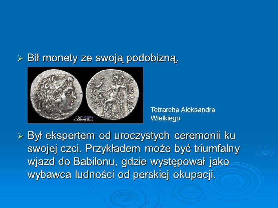  Bił monety ze swoją podobizną.  Był ekspertem od uroczystych ceremonii ku swojej czci. Przykładem może być triumfalny wjazd do Babilonu, gdzie wyst