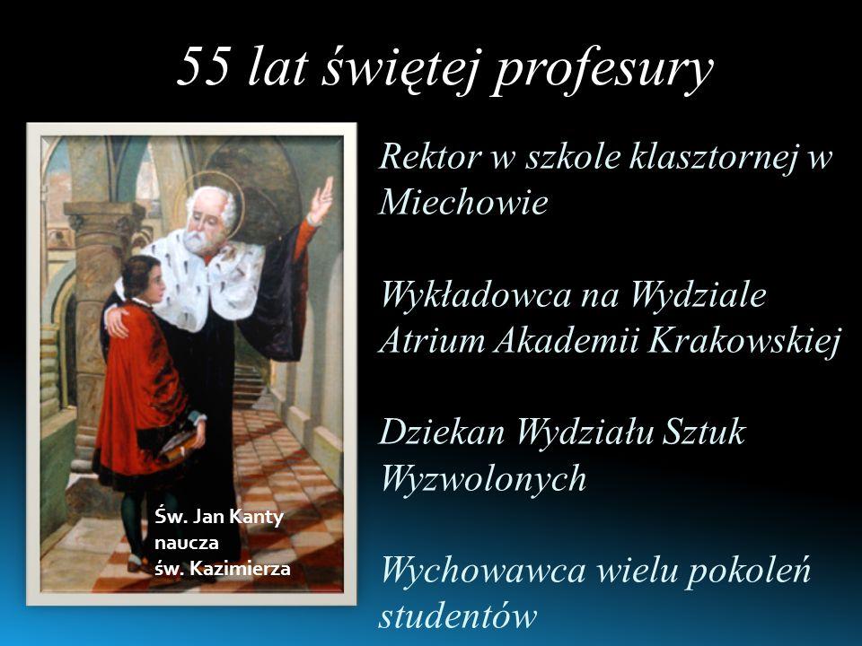 55 lat świętej profesury Rektor w szkole klasztornej w Miechowie Wykładowca na Wydziale Atrium Akademii Krakowskiej Dziekan Wydziału Sztuk Wyzwolonych Wychowawca wielu pokoleń studentów Św.