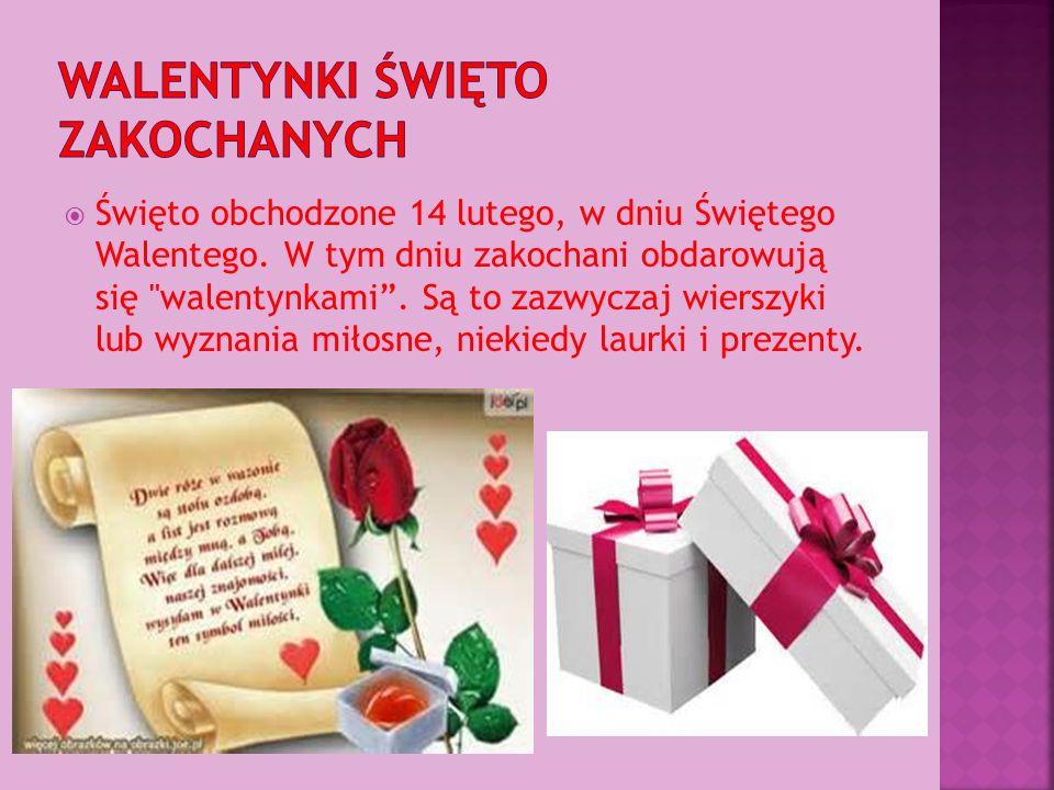  Święto obchodzone 14 lutego, w dniu Świętego Walentego. W tym dniu zakochani obdarowują się