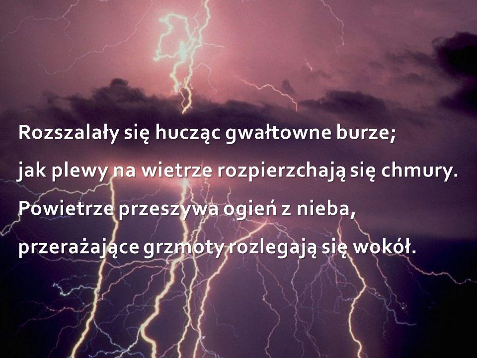 Rozszalały się hucząc gwałtowne burze; jak plewy na wietrze rozpierzchają się chmury.