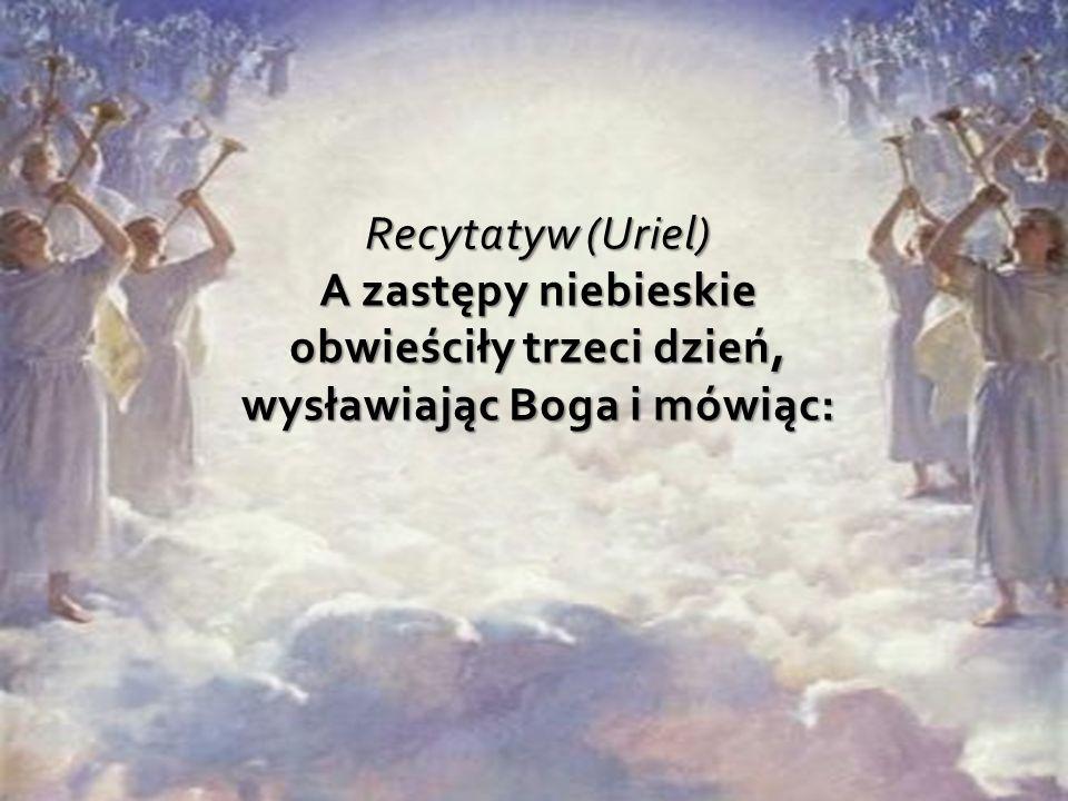 Recytatyw (Uriel) A zastępy niebieskie obwieściły trzeci dzień, wysławiając Boga i mówiąc: