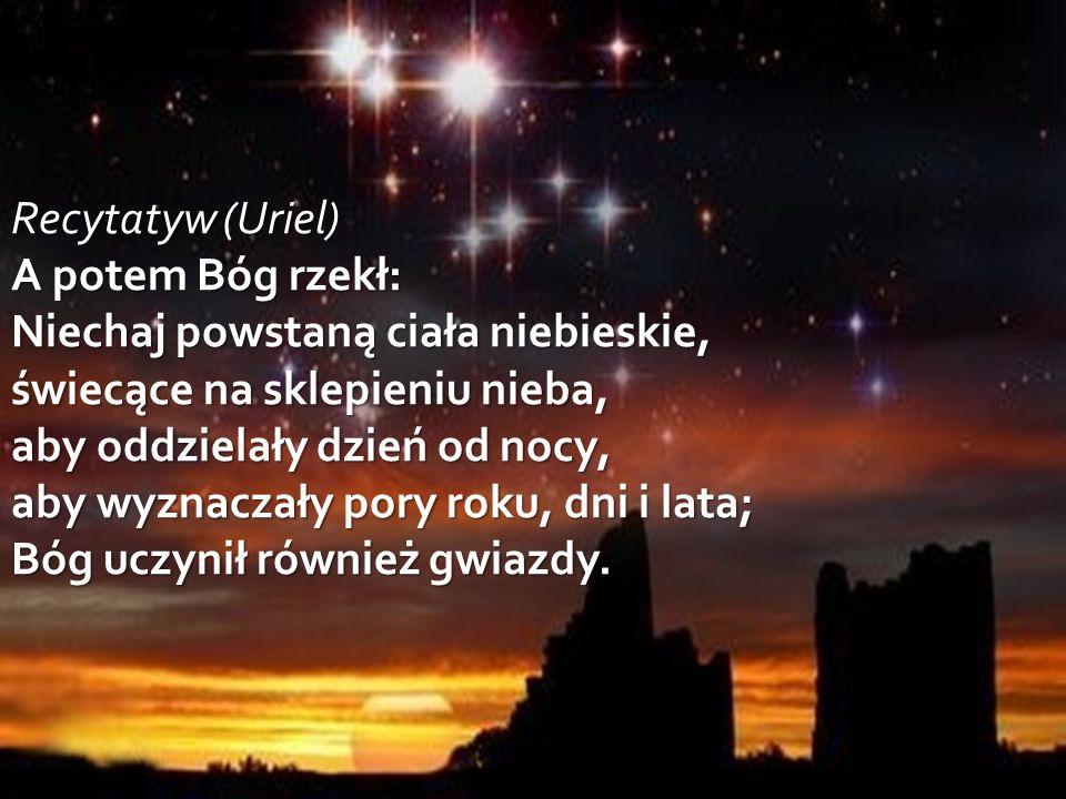 Recytatyw (Uriel) A potem Bóg rzekł: Niechaj powstaną ciała niebieskie, świecące na sklepieniu nieba, aby oddzielały dzień od nocy, aby wyznaczały pory roku, dni i lata; Bóg uczynił również gwiazdy.