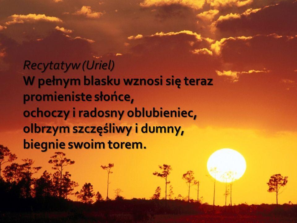 Recytatyw (Uriel) W pełnym blasku wznosi się teraz promieniste słońce, ochoczy i radosny oblubieniec, olbrzym szczęśliwy i dumny, biegnie swoim torem.