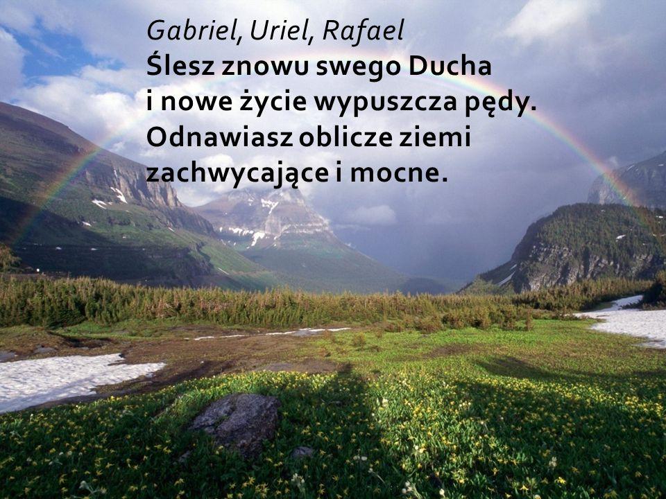 Gabriel, Uriel, Rafael Ślesz znowu swego Ducha i nowe życie wypuszcza pędy.