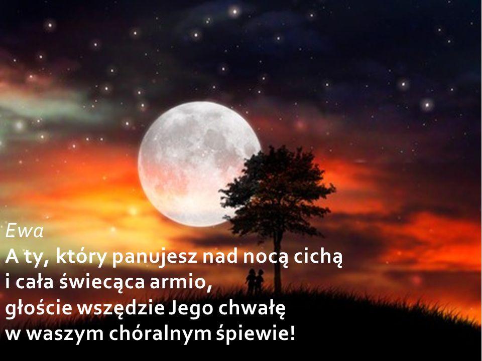 Ewa A ty, który panujesz nad nocą cichą i cała świecąca armio, głoście wszędzie Jego chwałę w waszym chóralnym śpiewie!