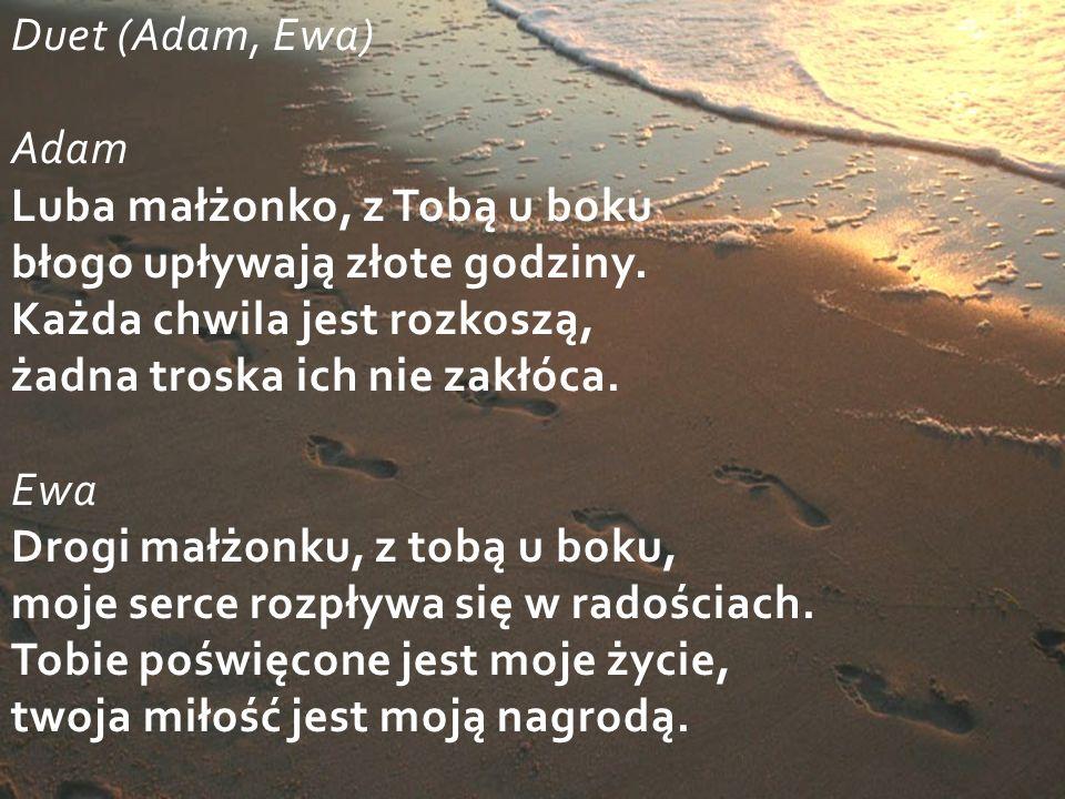 Duet (Adam, Ewa) Adam Luba małżonko, z Tobą u boku błogo upływają złote godziny.