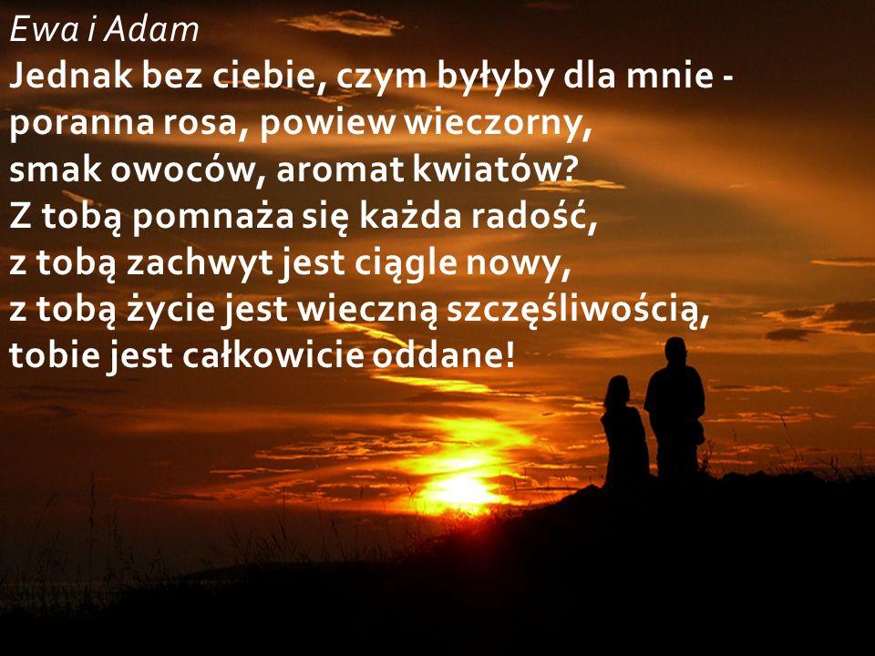 Ewa i Adam Jednak bez ciebie, czym byłyby dla mnie - poranna rosa, powiew wieczorny, smak owoców, aromat kwiatów.