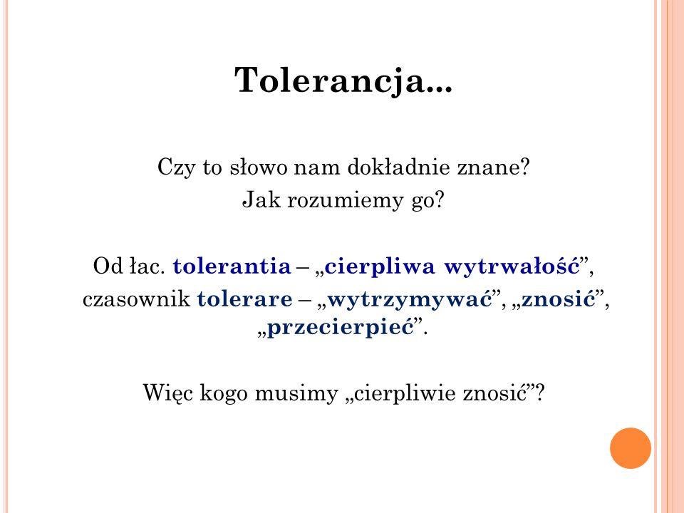 """Tolerancja... Czy to słowo nam dokładnie znane? Jak rozumiemy go? Od łac. tolerantia – """" cierpliwa wytrwałość """", czasownik tolerare – """" wytrzymywać """","""