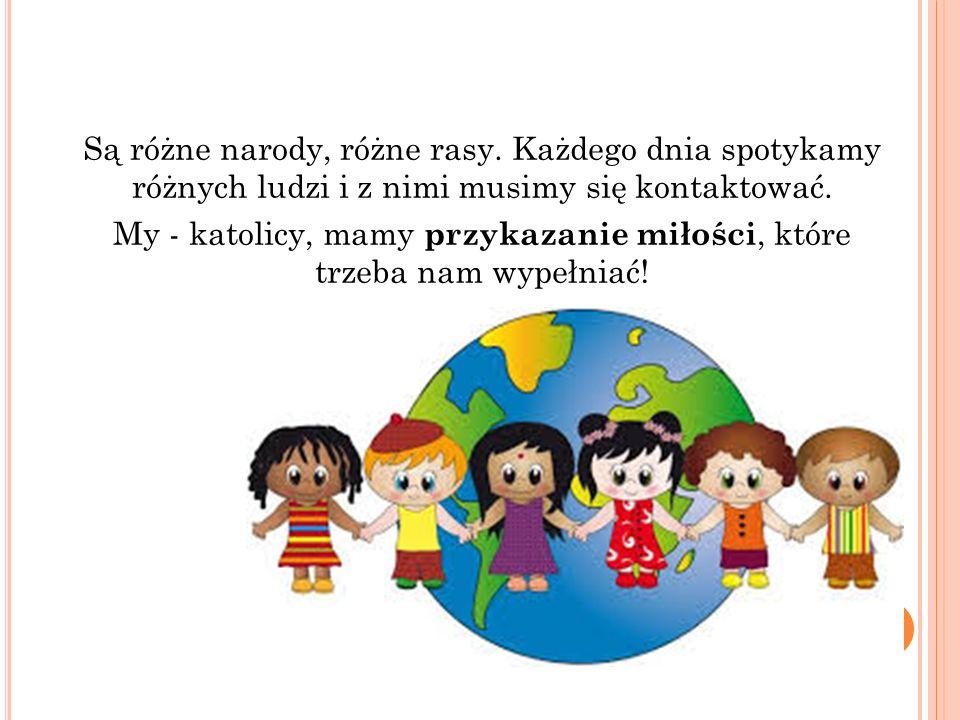 Są różne narody, różne rasy. Każdego dnia spotykamy różnych ludzi i z nimi musimy się kontaktować. My - katolicy, mamy przykazanie miłości, które trze