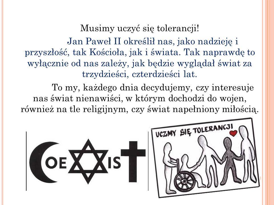 Musimy uczyć się tolerancji! Jan Paweł II określił nas, jako nadzieję i przyszłość, tak Kościoła, jak i świata. Tak naprawdę to wyłącznie od nas zależ