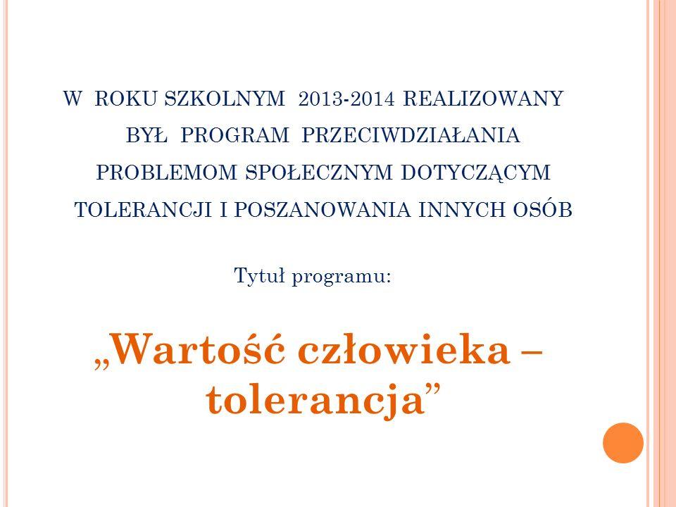 """W ROKU SZKOLNYM 2013-2014 REALIZOWANY BYŁ PROGRAM PRZECIWDZIAŁANIA PROBLEMOM SPOŁECZNYM DOTYCZĄCYM TOLERANCJI I POSZANOWANIA INNYCH OSÓB Tytuł programu: """" Wartość człowieka – tolerancja"""