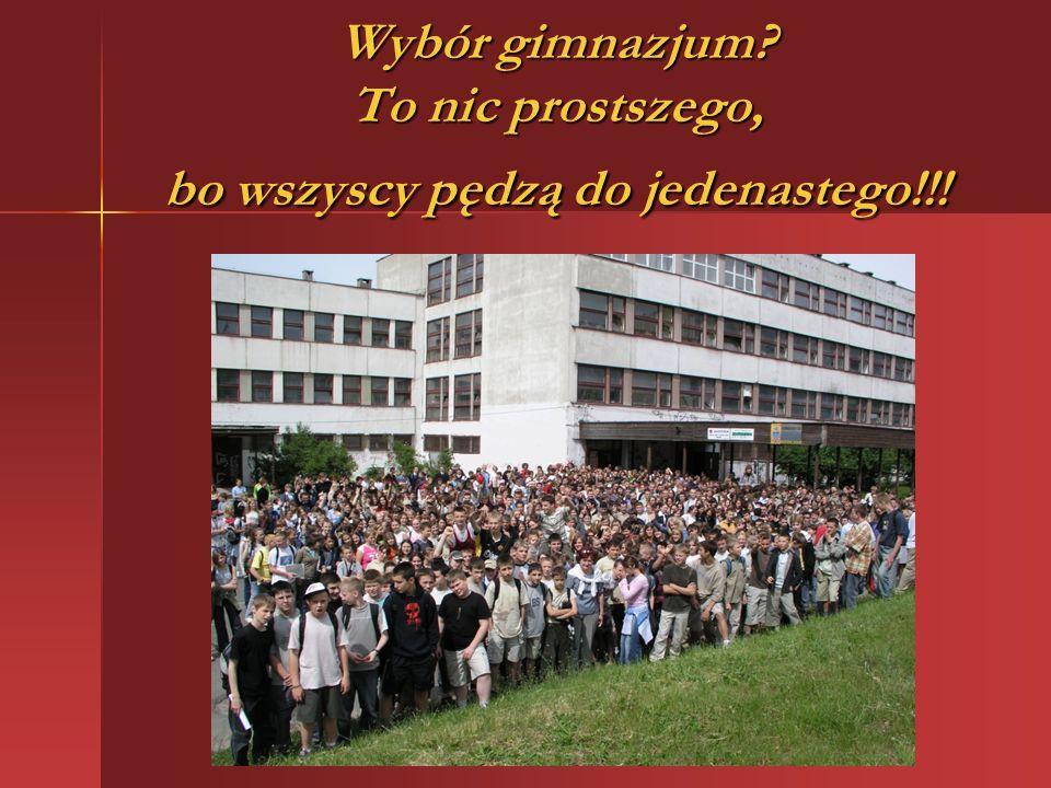 Wybór gimnazjum To nic prostszego, bo wszyscy pędzą do jedenastego!!!