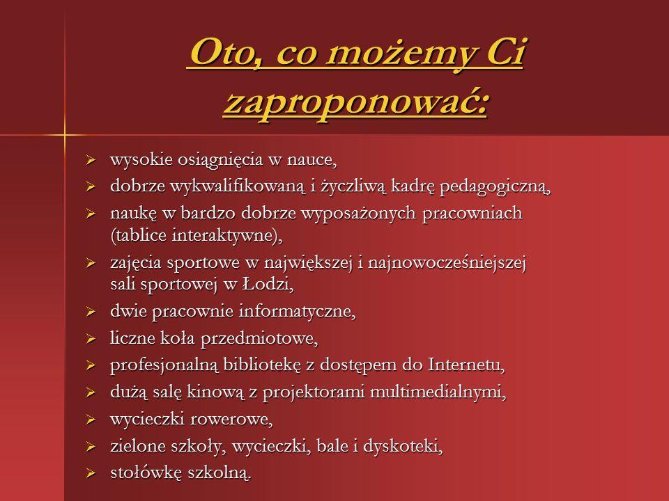 Oto, co możemy Ci zaproponować:  wysokie osiągnięcia w nauce,  dobrze wykwalifikowaną i życzliwą kadrę pedagogiczną,  naukę w bardzo dobrze wyposażonych pracowniach (tablice interaktywne),  zajęcia sportowe w największej i najnowocześniejszej sali sportowej w Łodzi,  dwie pracownie informatyczne,  liczne koła przedmiotowe,  profesjonalną bibliotekę z dostępem do Internetu,  dużą salę kinową z projektorami multimedialnymi,  wycieczki rowerowe,  zielone szkoły, wycieczki, bale i dyskoteki,  stołówkę szkolną.