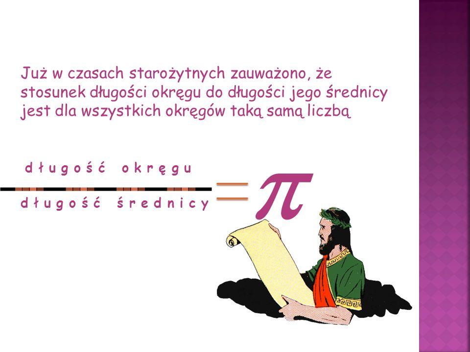 Już w czasach starożytnych zauważono, że stosunek długości okręgu do długości jego średnicy jest dla wszystkich okręgów taką samą liczbą d ł u g o ś ć o k r ę g u d ł u g o ś ć ś r e d n i c y 