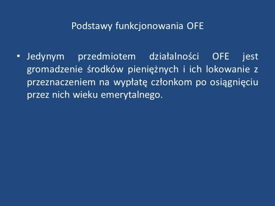 Podstawy funkcjonowania OFE Jedynym przedmiotem działalności OFE jest gromadzenie środków pieniężnych i ich lokowanie z przeznaczeniem na wypłatę czło