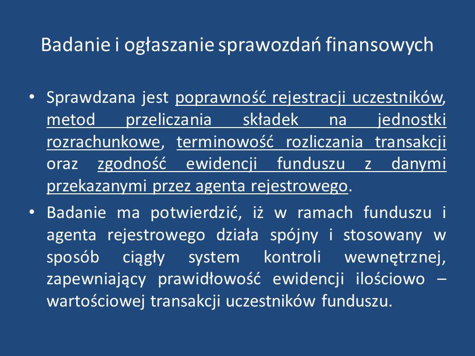 Badanie i ogłaszanie sprawozdań finansowych Sprawdzana jest poprawność rejestracji uczestników, metod przeliczania składek na jednostki rozrachunkowe, terminowość rozliczania transakcji oraz zgodność ewidencji funduszu z danymi przekazanymi przez agenta rejestrowego.