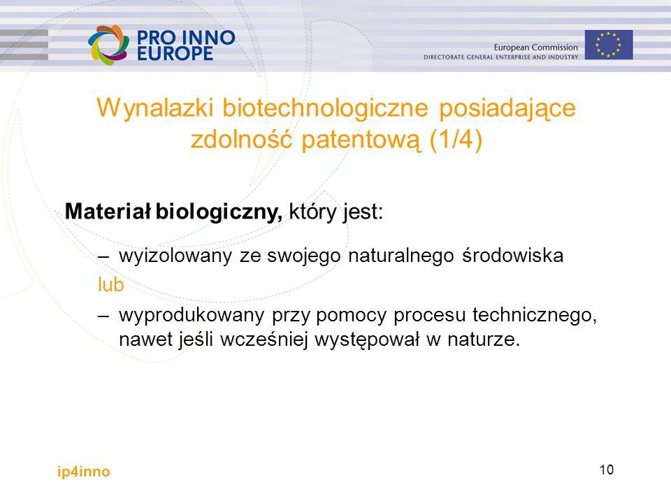 ip4inno 10 Wynalazki biotechnologiczne posiadające zdolność patentową (1/4) Materiał biologiczny, który jest: –wyizolowany ze swojego naturalnego środowiska lub –wyprodukowany przy pomocy procesu technicznego, nawet jeśli wcześniej występował w naturze.