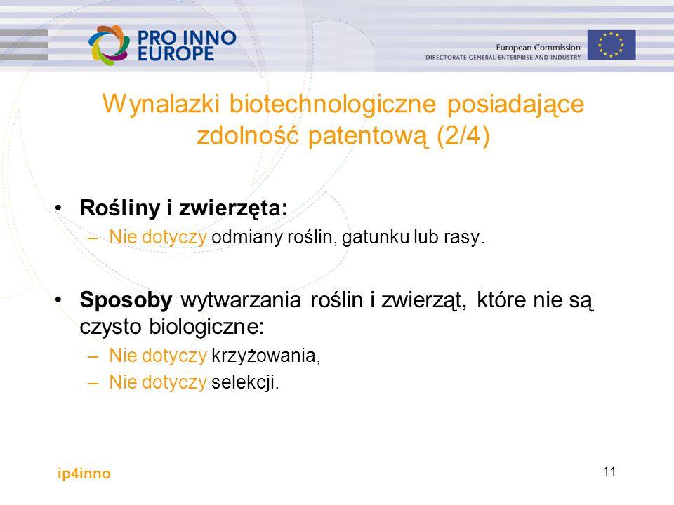 ip4inno 11 Wynalazki biotechnologiczne posiadające zdolność patentową (2/4) Rośliny i zwierzęta: –Nie dotyczy odmiany roślin, gatunku lub rasy.