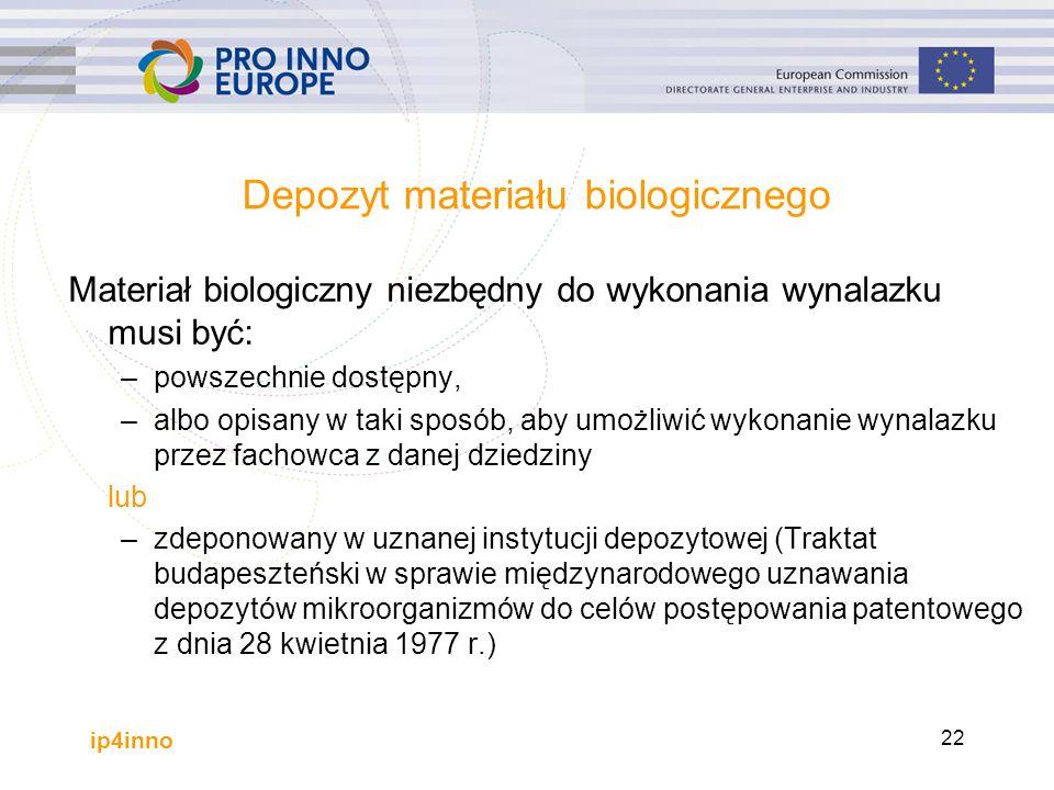 ip4inno 22 Depozyt materiału biologicznego Materiał biologiczny niezbędny do wykonania wynalazku musi być: –powszechnie dostępny, –albo opisany w taki sposób, aby umożliwić wykonanie wynalazku przez fachowca z danej dziedziny lub –zdeponowany w uznanej instytucji depozytowej (Traktat budapeszteński w sprawie międzynarodowego uznawania depozytów mikroorganizmów do celów postępowania patentowego z dnia 28 kwietnia 1977 r.)