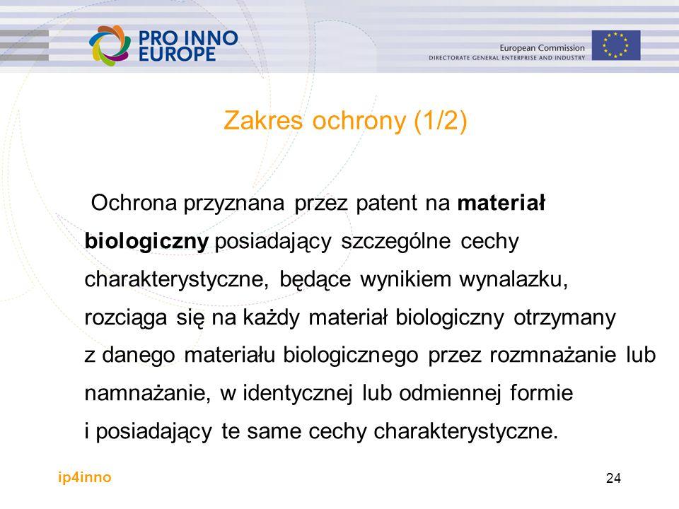 ip4inno 24 Zakres ochrony (1/2) Ochrona przyznana przez patent na materiał biologiczny posiadający szczególne cechy charakterystyczne, będące wynikiem wynalazku, rozciąga się na każdy materiał biologiczny otrzymany z danego materiału biologicznego przez rozmnażanie lub namnażanie, w identycznej lub odmiennej formie i posiadający te same cechy charakterystyczne.