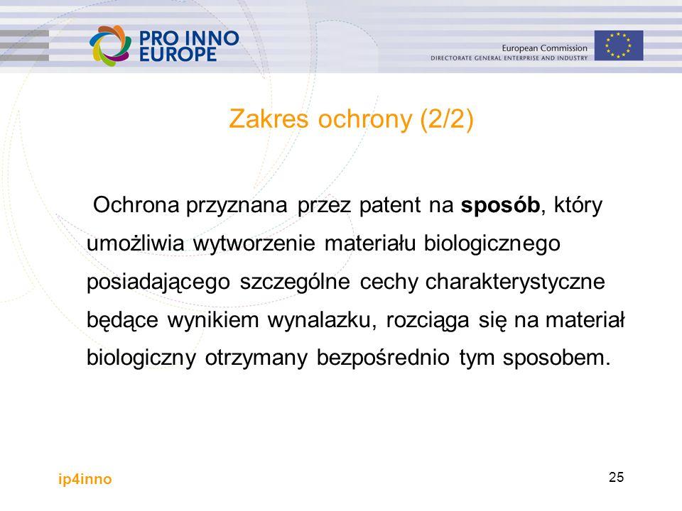 ip4inno 25 Zakres ochrony (2/2) Ochrona przyznana przez patent na sposób, który umożliwia wytworzenie materiału biologicznego posiadającego szczególne cechy charakterystyczne będące wynikiem wynalazku, rozciąga się na materiał biologiczny otrzymany bezpośrednio tym sposobem.