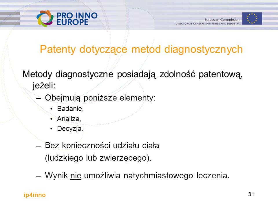 ip4inno 31 Patenty dotyczące metod diagnostycznych Metody diagnostyczne posiadają zdolność patentową, jeżeli: –Obejmują poniższe elementy: Badanie, Analiza, Decyzja.